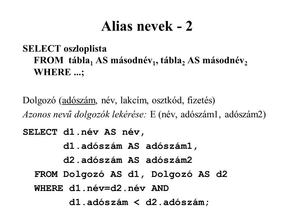 Alias nevek - 2 SELECT oszloplista FROM tábla1 AS másodnév1, tábla2 AS másodnév2 WHERE ...; Dolgozó (adószám, név, lakcím, osztkód, fizetés)