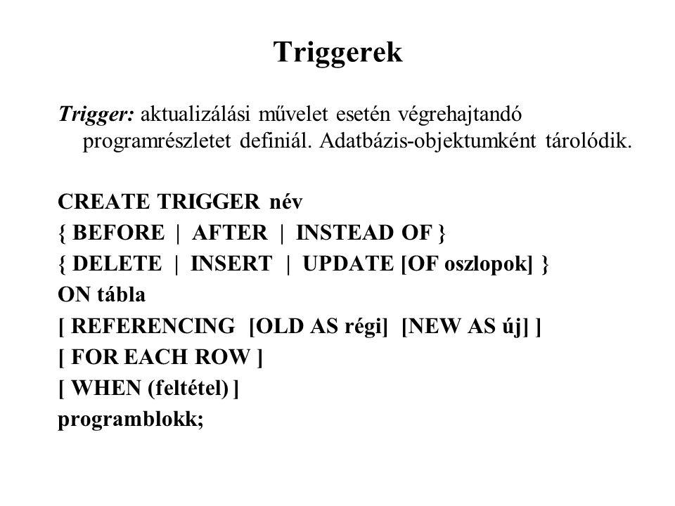 Triggerek Trigger: aktualizálási művelet esetén végrehajtandó programrészletet definiál. Adatbázis-objektumként tárolódik.