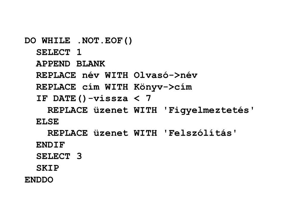 DO WHILE .NOT.EOF() SELECT 1. APPEND BLANK. REPLACE név WITH Olvasó->név. REPLACE cím WITH Könyv->cím.