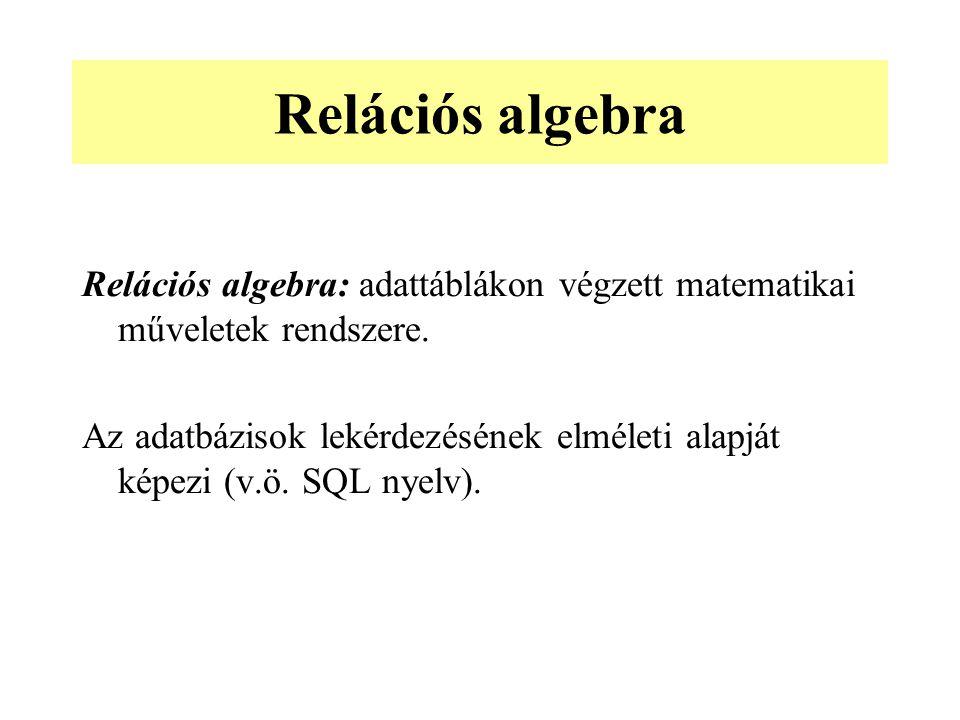 Relációs algebra Relációs algebra: adattáblákon végzett matematikai műveletek rendszere.