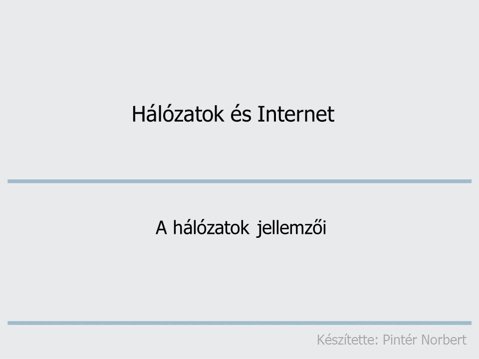 Hálózatok és Internet A hálózatok jellemzői Készítette: Pintér Norbert