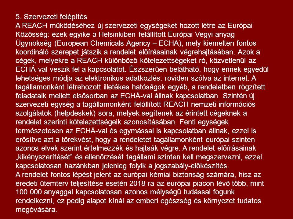 """5. Szervezeti felépítés A REACH működéséhez új szervezeti egységeket hozott létre az Európai Közösség: ezek egyike a Helsinkiben felállított Európai Vegyi-anyag Ügynökség (European Chemicals Agency – ECHA), mely kiemelten fontos koordináló szerepet játszik a rendelet előírásainak végrehajtásában. Azok a cégek, melyekre a REACH különböző kötelezettségeket ró, közvetlenül az ECHÁ-val veszik fel a kapcsolatot. Észszerűen belátható, hogy ennek egyedül lehetséges módja az elektronikus adatközlés: röviden szólva az internet. A tagállamonként létrehozott illetékes hatóságok egyéb, a rendeletben rögzített feladataik mellett elsősorban az ECHÁ-val állnak kapcsolatban. Szintén új szervezeti egység a tagállamonként felállított REACH nemzeti információs szolgálatok (helpdeskek) sora, melyek segítenek az érintett cégeknek a rendelet szerinti kötelezettségeik azonosításában. Fenti egységek természetesen az ECHÁ-val és egymással is kapcsolatban állnak, ezzel is erősítve azt a törekvést, hogy a rendeletet tagállamonként európai szinten azonos elvek szerint értelmezzék és hajtsák végre. A rendelet előírásainak """"kikényszerítését és ellenőrzését tagállami szinten kell megszervezni, ezzel kapcsolatosan hazánkban jelenleg folyik a jogszabály-előkészítés."""
