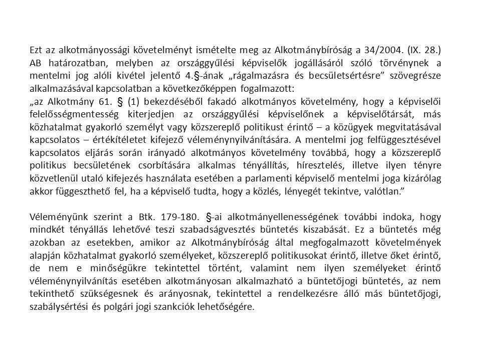 """Ezt az alkotmányossági követelményt ismételte meg az Alkotmánybíróság a 34/2004. (IX. 28.) AB határozatban, melyben az országgyűlési képviselők jogállásáról szóló törvénynek a mentelmi jog alóli kivétel jelentő 4.§-ának """"rágalmazásra és becsületsértésre szövegrésze alkalmazásával kapcsolatban a következőképpen fogalmazott:"""