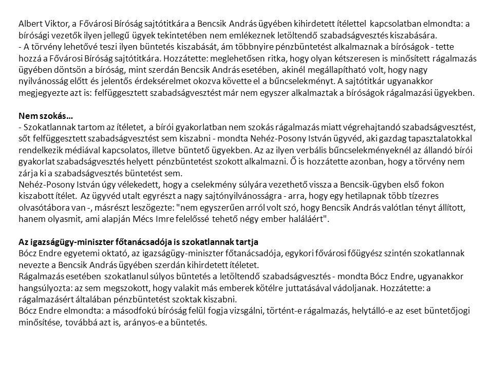 Albert Viktor, a Fővárosi Bíróság sajtótitkára a Bencsik András ügyében kihirdetett ítélettel kapcsolatban elmondta: a bírósági vezetők ilyen jellegű ügyek tekintetében nem emlékeznek letöltendő szabadságvesztés kiszabására. - A törvény lehetővé teszi ilyen büntetés kiszabását, ám többnyire pénzbüntetést alkalmaznak a bíróságok - tette hozzá a Fővárosi Bíróság sajtótitkára. Hozzátette: meglehetősen ritka, hogy olyan kétszeresen is minősített rágalmazás ügyében döntsön a bíróság, mint szerdán Bencsik András esetében, akinél megállapítható volt, hogy nagy nyilvánosság előtt és jelentős érdeksérelmet okozva követte el a bűncselekményt. A sajtótitkár ugyanakkor megjegyezte azt is: felfüggesztett szabadságvesztést már nem egyszer alkalmaztak a bíróságok rágalmazási ügyekben.