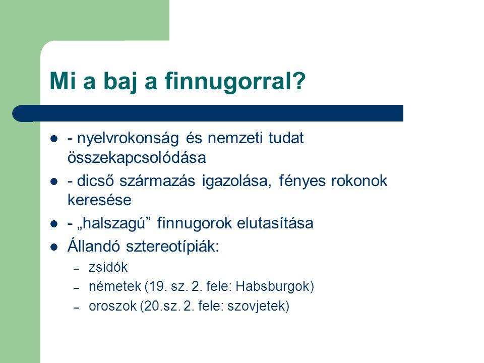 Mi a baj a finnugorral - nyelvrokonság és nemzeti tudat összekapcsolódása. - dicső származás igazolása, fényes rokonok keresése.