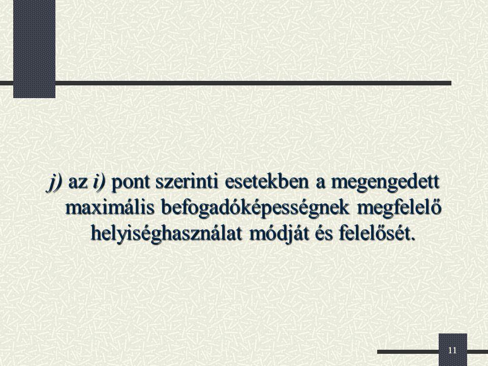 j) az i) pont szerinti esetekben a megengedett maximális befogadóképességnek megfelelő helyiséghasználat módját és felelősét.