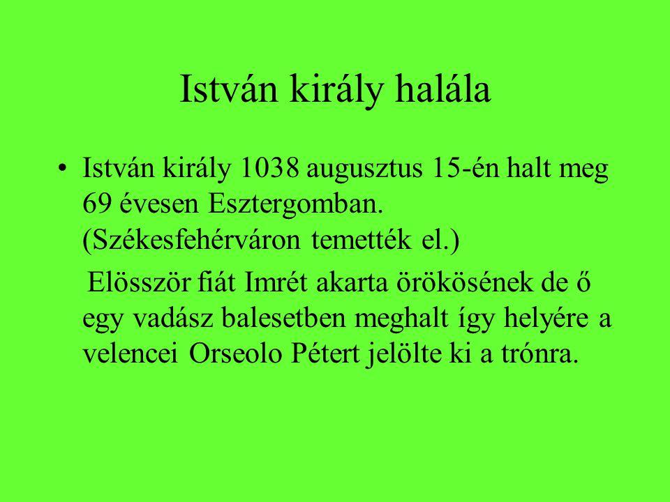 István király halála István király 1038 augusztus 15-én halt meg 69 évesen Esztergomban. (Székesfehérváron temették el.)