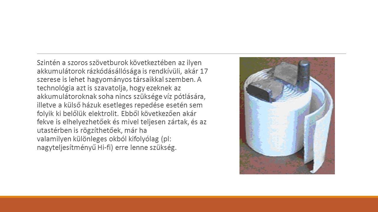 Szintén a szoros szövetburok következtében az ilyen akkumulátorok rázkódásállósága is rendkívüli, akár 17 szerese is lehet hagyományos társaikkal szemben.