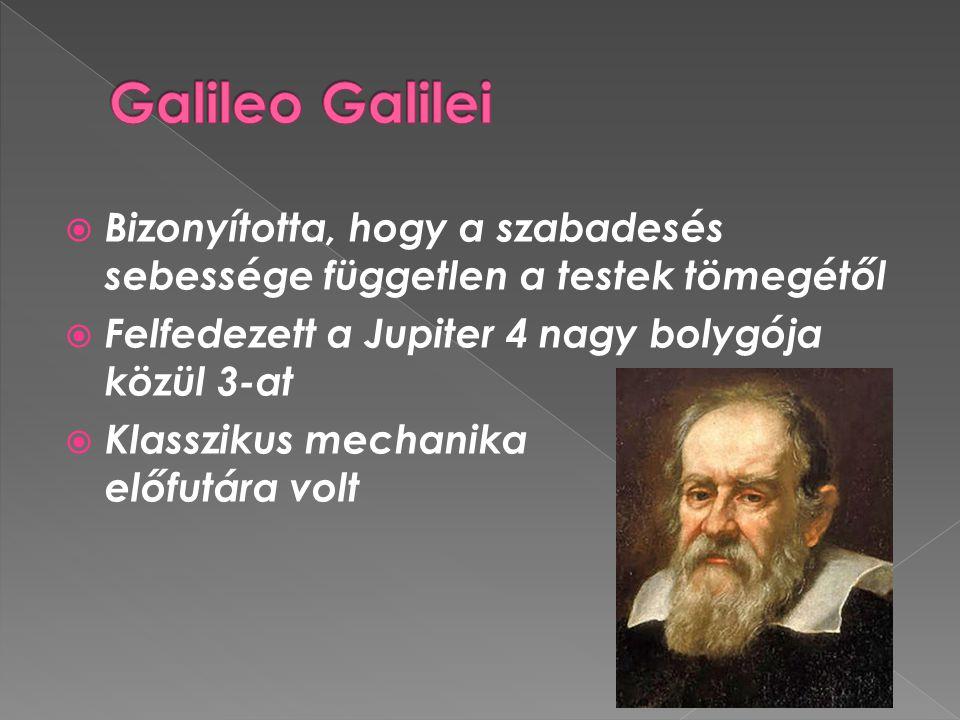 Galileo Galilei Bizonyította, hogy a szabadesés sebessége független a testek tömegétől. Felfedezett a Jupiter 4 nagy bolygója közül 3-at.