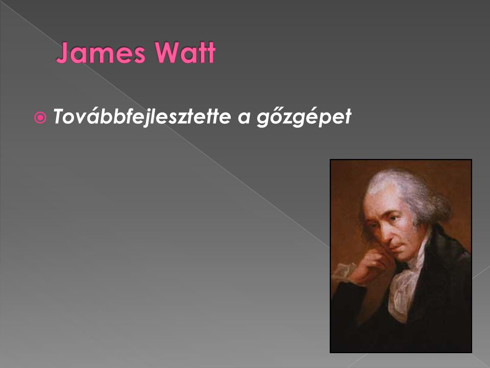 James Watt Továbbfejlesztette a gőzgépet