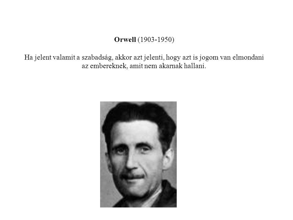 Orwell (1903-1950) Ha jelent valamit a szabadság, akkor azt jelenti, hogy azt is jogom van elmondani az embereknek, amit nem akarnak hallani.