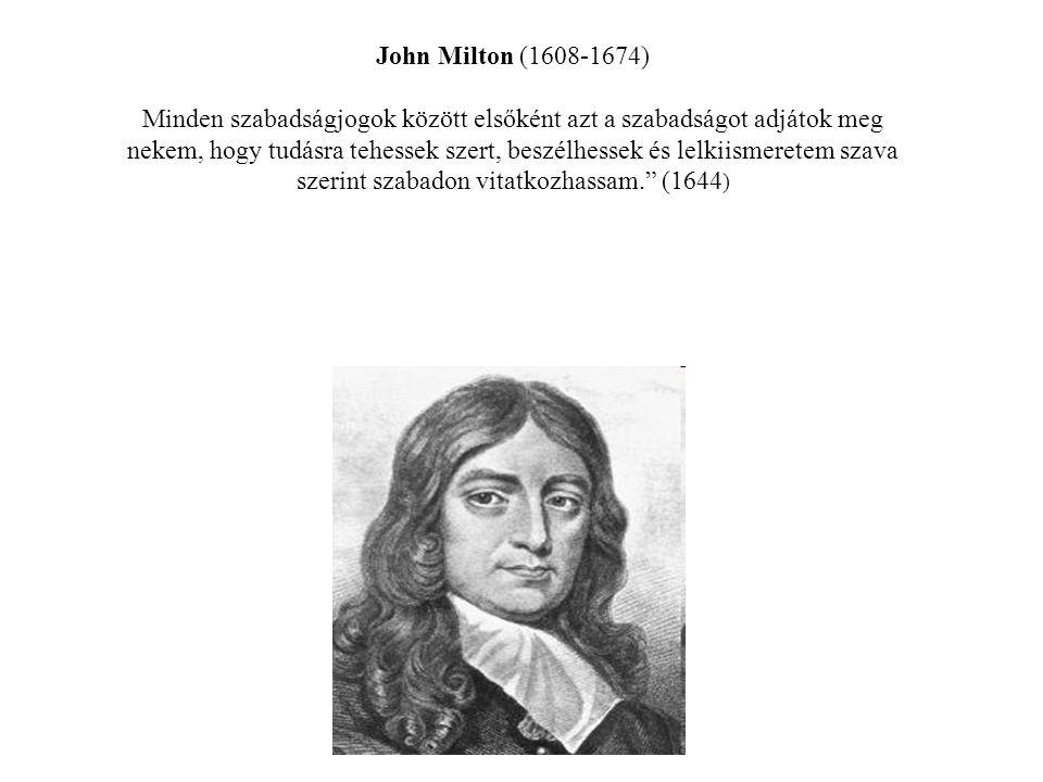 John Milton (1608-1674) Minden szabadságjogok között elsőként azt a szabadságot adjátok meg nekem, hogy tudásra tehessek szert, beszélhessek és lelkiismeretem szava szerint szabadon vitatkozhassam. (1644)