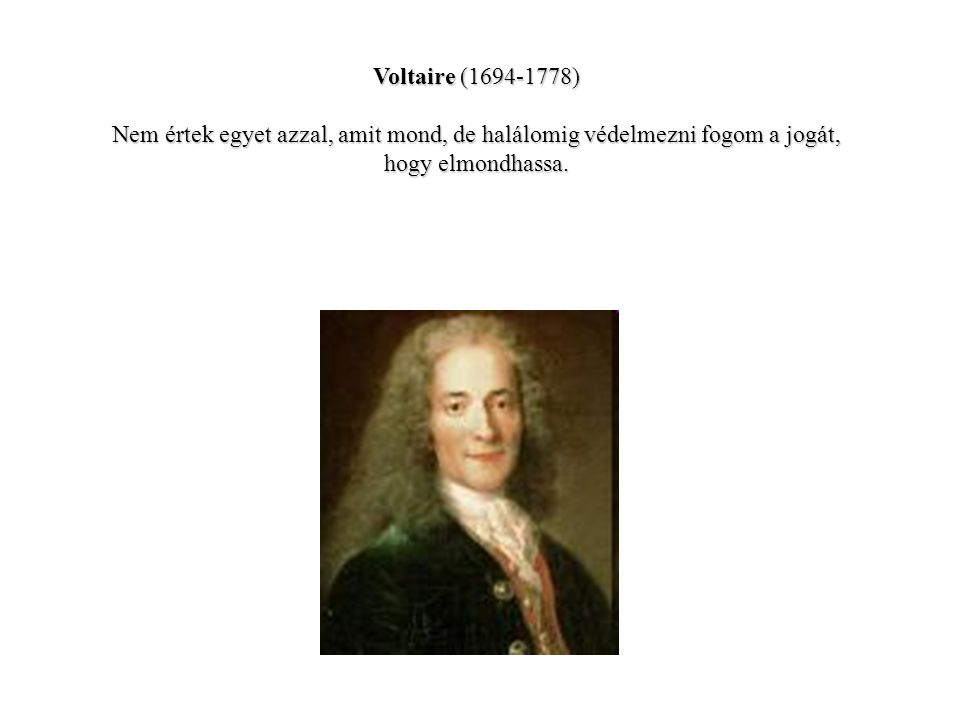 Voltaire (1694-1778) Nem értek egyet azzal, amit mond, de halálomig védelmezni fogom a jogát, hogy elmondhassa.