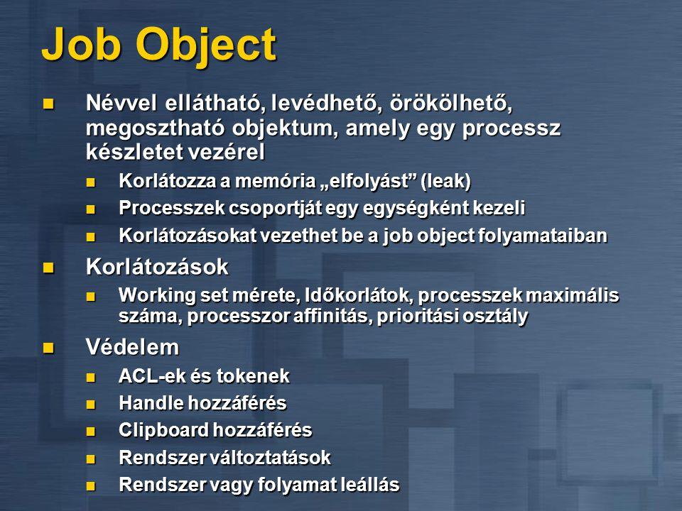 Job Object Névvel ellátható, levédhető, örökölhető, megosztható objektum, amely egy processz készletet vezérel.