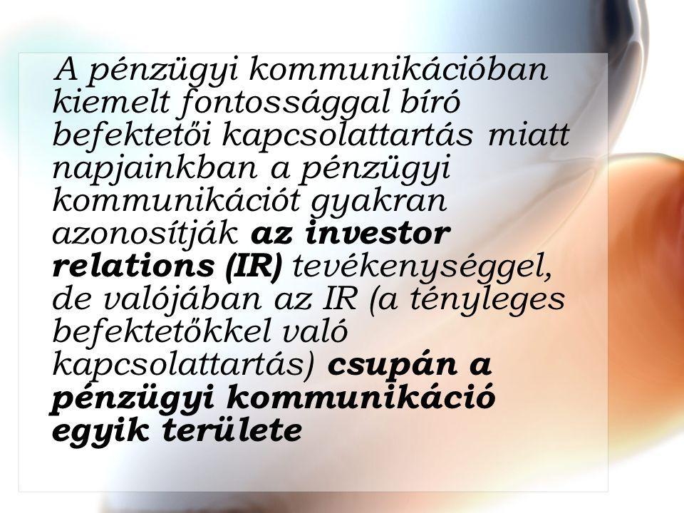 A pénzügyi kommunikációban kiemelt fontossággal bíró befektetői kapcsolattartás miatt napjainkban a pénzügyi kommunikációt gyakran azonosítják az investor relations (IR) tevékenységgel, de valójában az IR (a tényleges befektetőkkel való kapcsolattartás) csupán a pénzügyi kommunikáció egyik területe