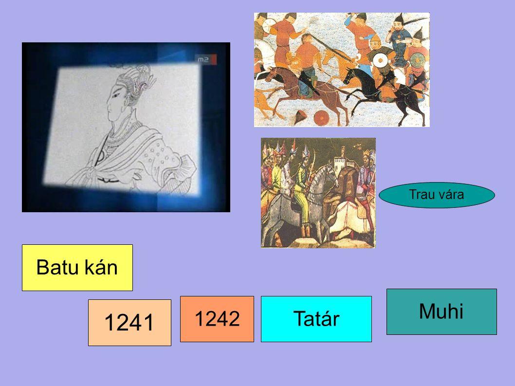 1241 Batu kán Muhi 1242 Tatár Trau vára A király Trau várába menekül.