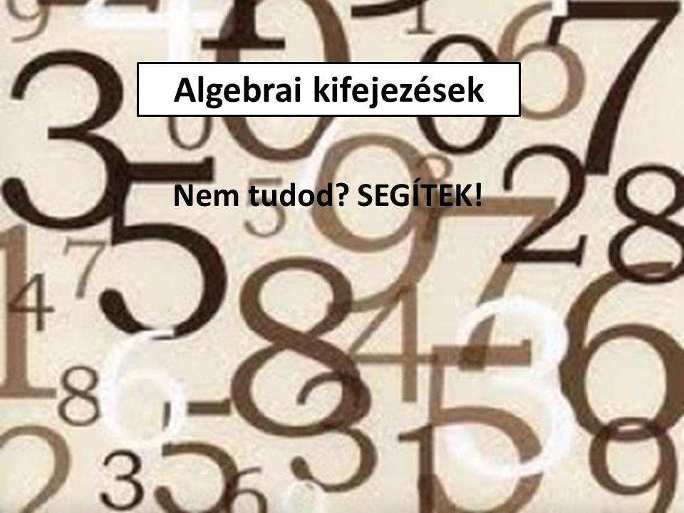 Algebrai kifejezések Nem tudod SEGÍTEK!