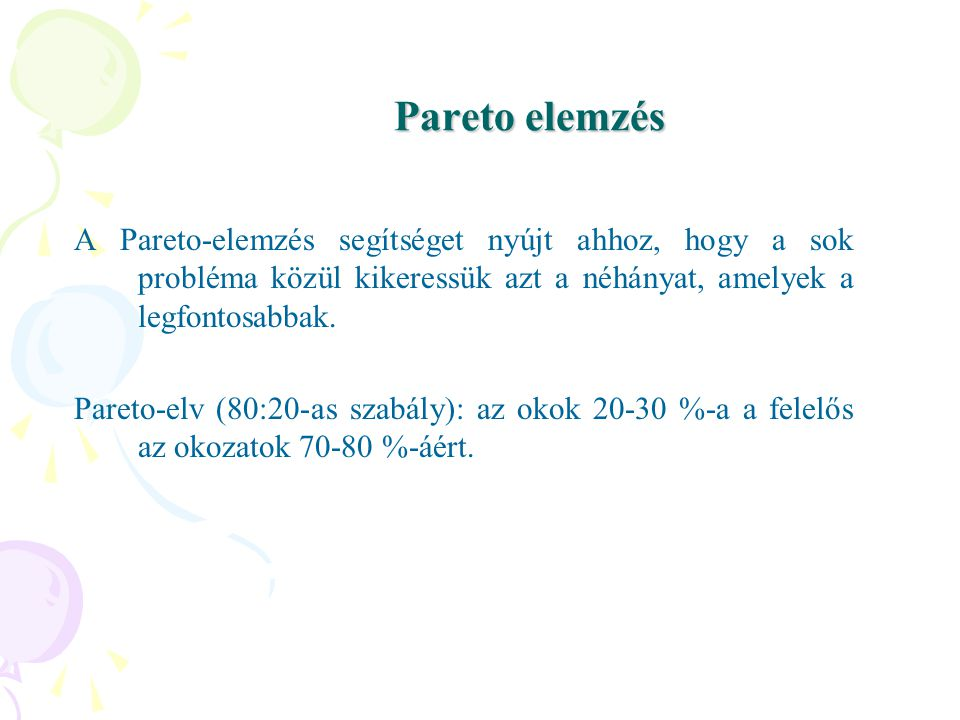 Pareto elemzés A Pareto-elemzés segítséget nyújt ahhoz, hogy a sok probléma közül kikeressük azt a néhányat, amelyek a legfontosabbak.