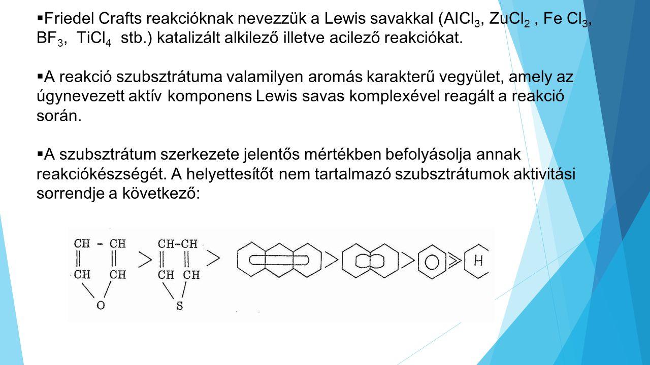 Friedel Crafts reakcióknak nevezzük a Lewis savakkal (AICl3, ZuCl2 , Fe Cl3, BF3, TiCl4 stb.) katalizált alkilező illetve acilező reakciókat.