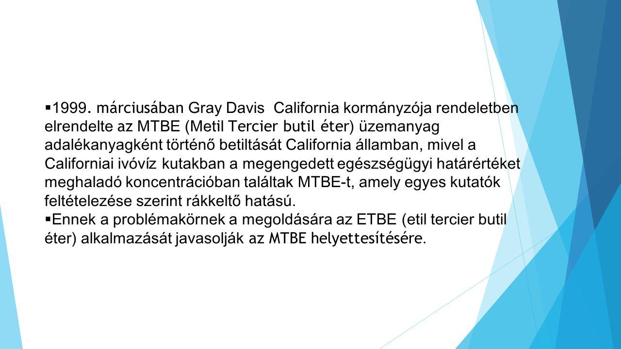 1999. márciusában Gray Davis California kormányzója rendeletben elrendelte az MTBE (Metil Tercier butil éter) üzemanyag adalékanyagként történő betiltását California államban, mivel a Californiai ivóvíz kutakban a megengedett egészségügyi határértéket meghaladó koncentrációban találtak MTBE-t, amely egyes kutatók feltételezése szerint rákkeltő hatású.