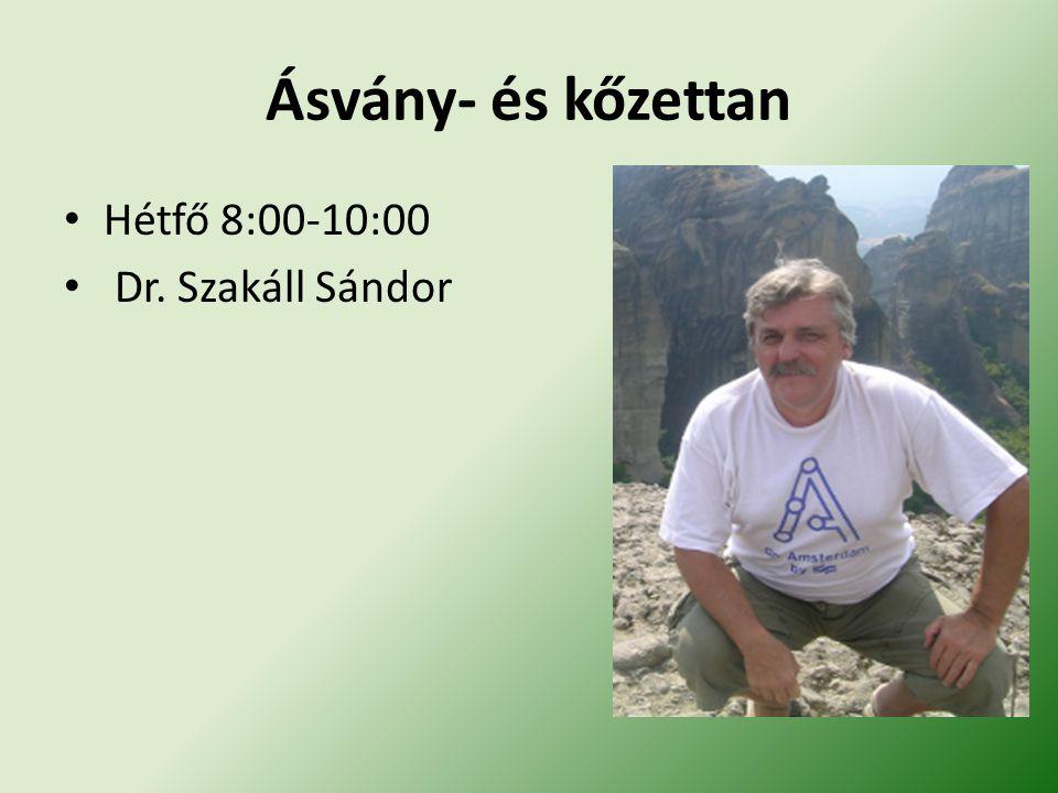 Ásvány- és kőzettan Hétfő 8:00-10:00 Dr. Szakáll Sándor