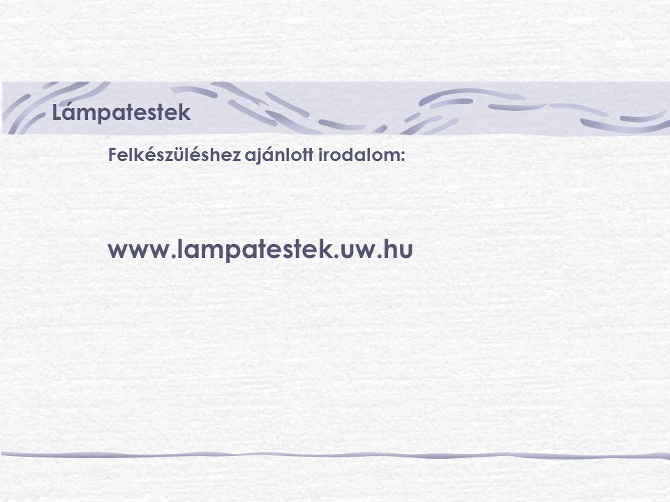 Lámpatestek Felkészüléshez ajánlott irodalom: www.lampatestek.uw.hu