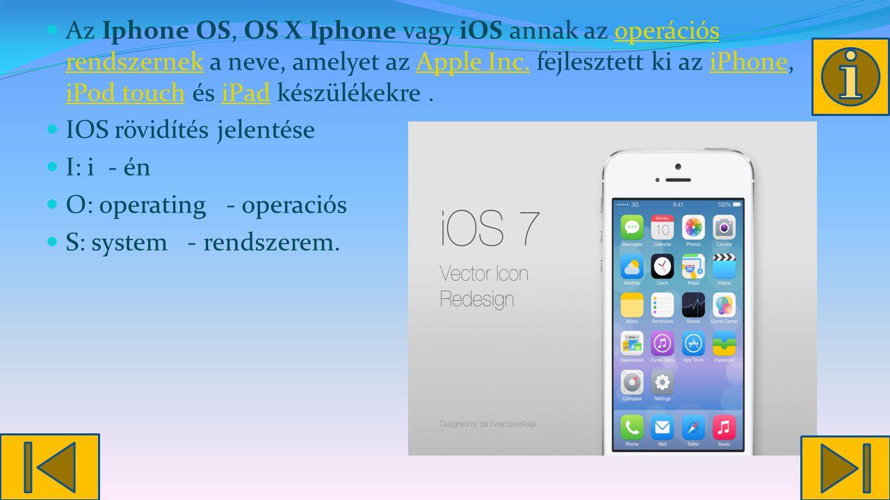 Az Iphone OS, OS X Iphone vagy iOS annak az operációs rendszernek a neve, amelyet az Apple Inc. fejlesztett ki az iPhone, iPod touch és iPad készülékekre .