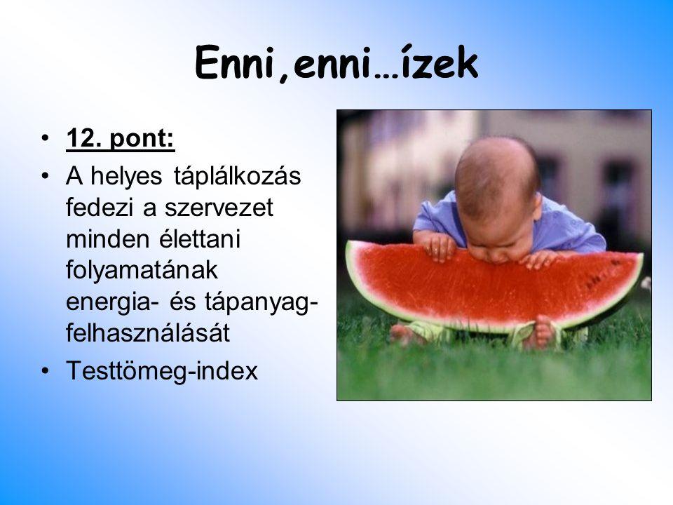 Enni,enni…ízek 12. pont: A helyes táplálkozás fedezi a szervezet minden élettani folyamatának energia- és tápanyag-felhasználását.