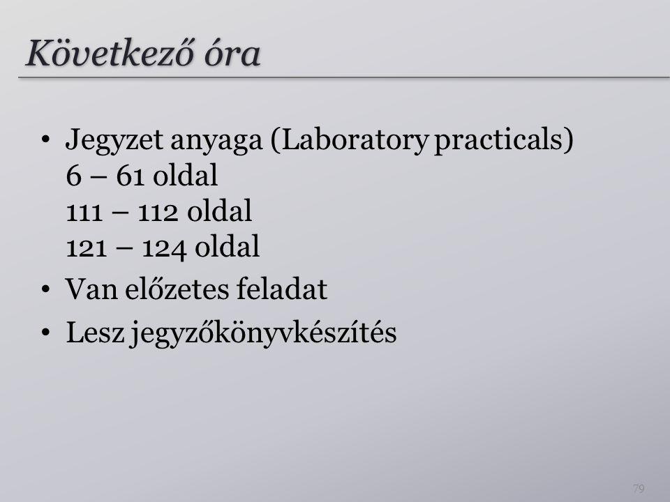 Következő óra Jegyzet anyaga (Laboratory practicals) 6 – 61 oldal 111 – 112 oldal 121 – 124 oldal. Van előzetes feladat.