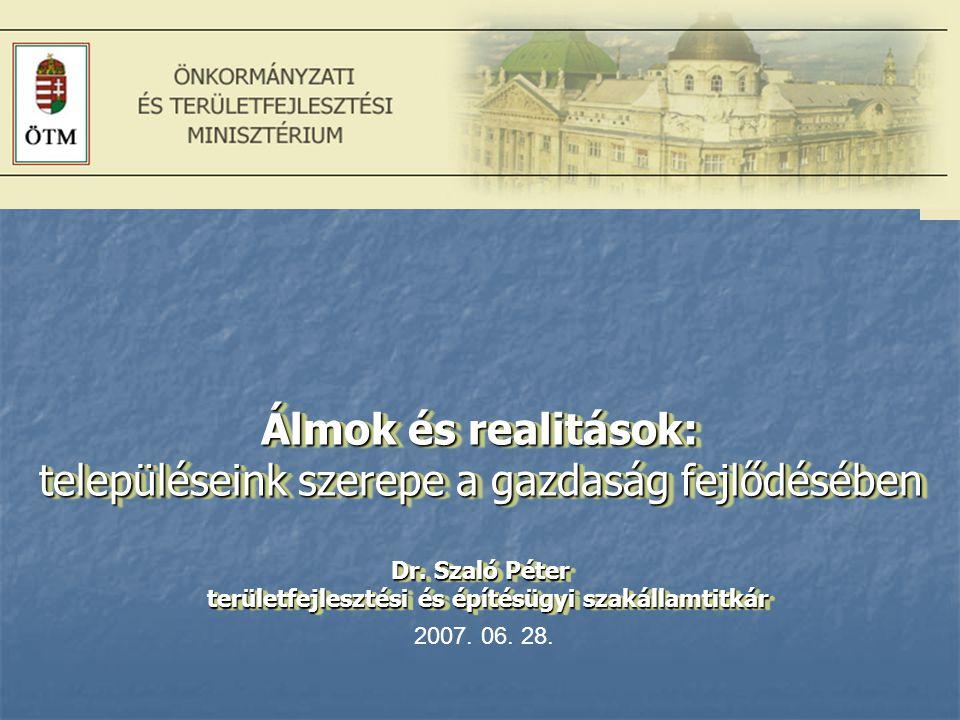 . Álmok és realitások: településeink szerepe a gazdaság fejlődésében Dr. Szaló Péter területfejlesztési és építésügyi szakállamtitkár.