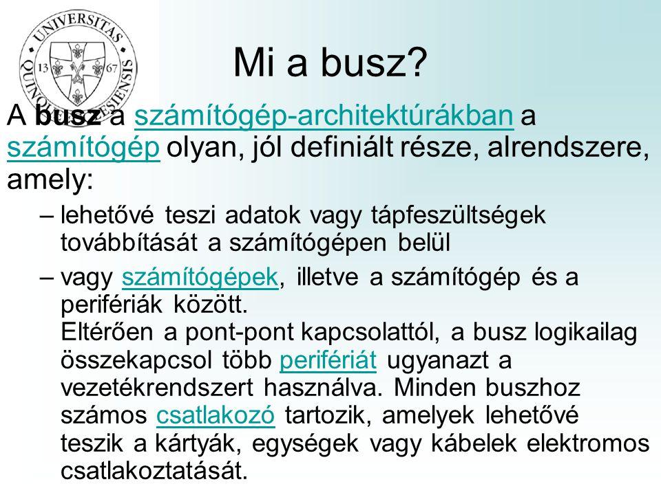 Mi a busz A busz a számítógép-architektúrákban a számítógép olyan, jól definiált része, alrendszere, amely:
