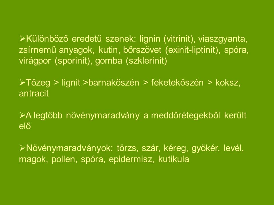 Különböző eredetű szenek: lignin (vitrinit), viaszgyanta, zsírnemű anyagok, kutin, bőrszövet (exinit-liptinit), spóra, virágpor (sporinit), gomba (szklerinit)