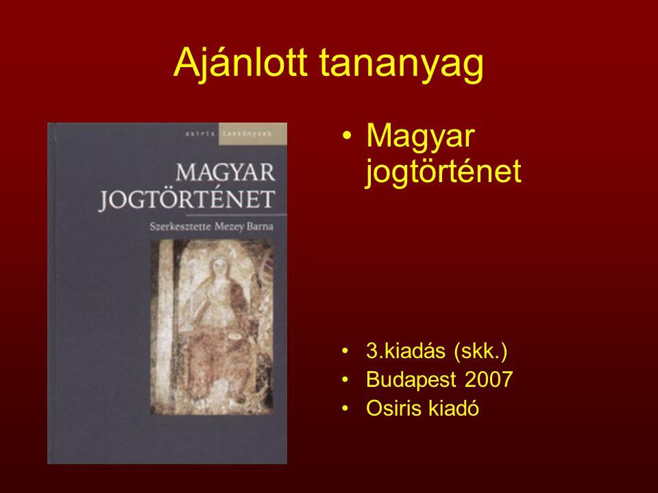 Ajánlott tananyag Magyar jogtörténet 3.kiadás (skk.) Budapest 2007