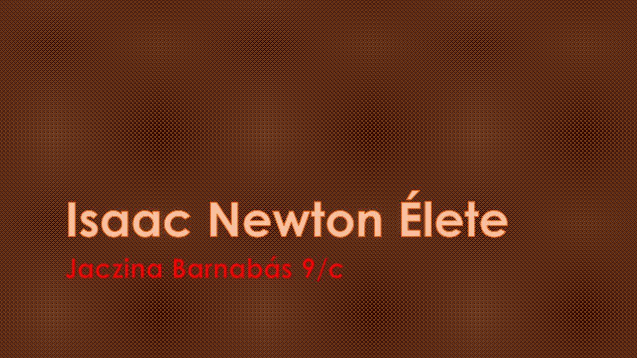 Isaac Newton Élete Jaczina Barnabás 9/c