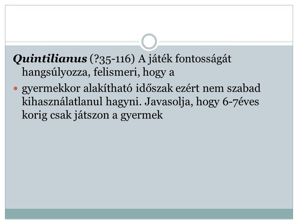 Quintilianus ( 35-116) A játék fontosságát hangsúlyozza, felismeri, hogy a