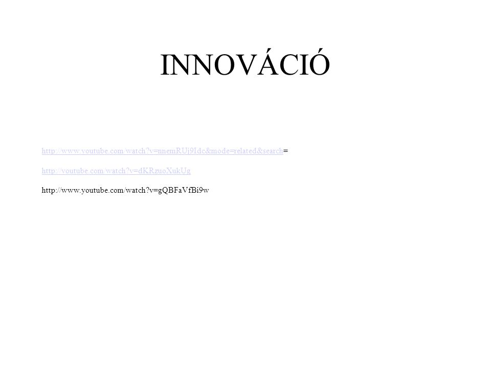 INNOVÁCIÓ http://www.youtube.com/watch v=nnemRUj9Idc&mode=related&search= http://youtube.com/watch v=dKRzuoXukUg.