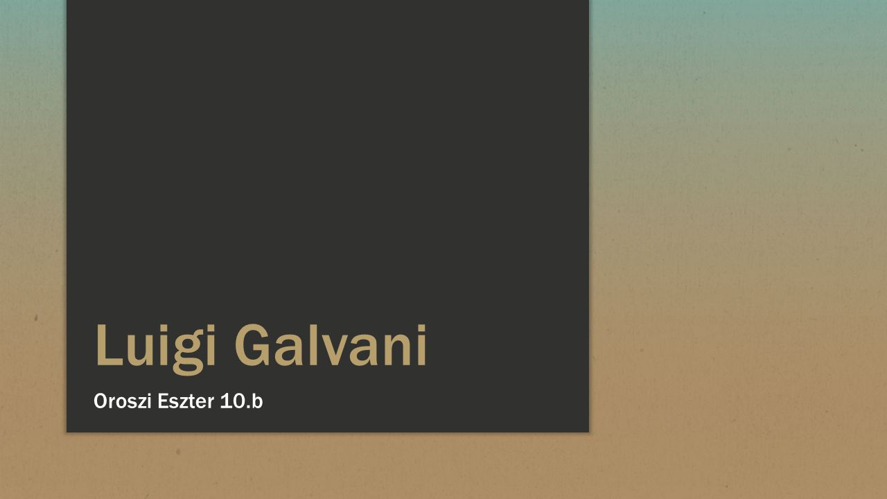 Luigi Galvani Oroszi Eszter 10.b