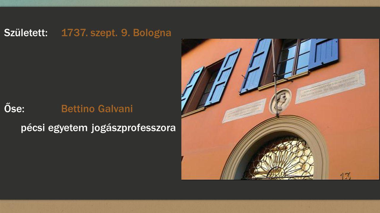 Született: 1737. szept. 9. Bologna Őse: Bettino Galvani pécsi egyetem jogászprofesszora