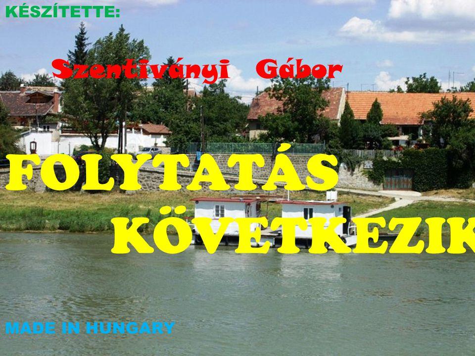 KÉSZÍTETTE: Szentiványi Gábor FOLYTATÁS KÖVETKEZIK MADE IN HUNGARY
