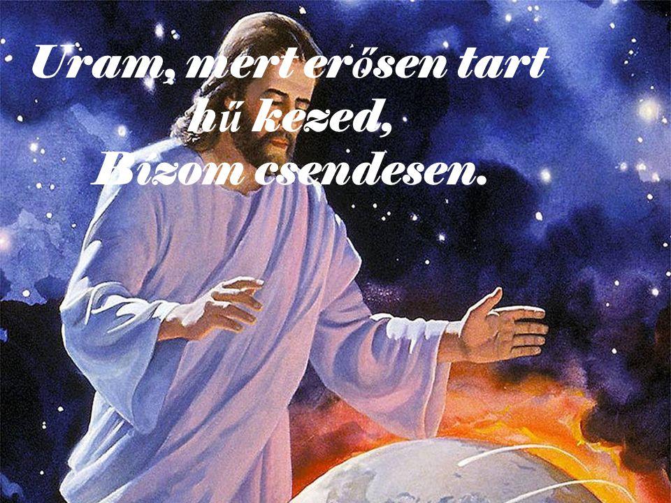 Uram, mert erősen tart hű kezed, Bízom csendesen.