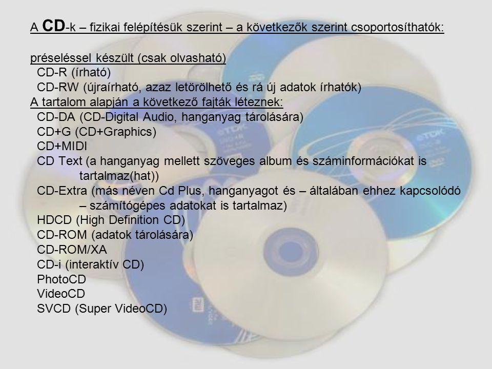 A CD-k – fizikai felépítésük szerint – a következők szerint csoportosíthatók: préseléssel készült (csak olvasható) CD-R (írható) CD-RW (újraírható, azaz letörölhető és rá új adatok írhatók) A tartalom alapján a következő fajták léteznek: CD-DA (CD-Digital Audio, hanganyag tárolására) CD+G (CD+Graphics) CD+MIDI CD Text (a hanganyag mellett szöveges album és száminformációkat is tartalmaz(hat)) CD-Extra (más néven Cd Plus, hanganyagot és – általában ehhez kapcsolódó – számítógépes adatokat is tartalmaz) HDCD (High Definition CD) CD-ROM (adatok tárolására) CD-ROM/XA CD-i (interaktív CD) PhotoCD VideoCD SVCD (Super VideoCD)