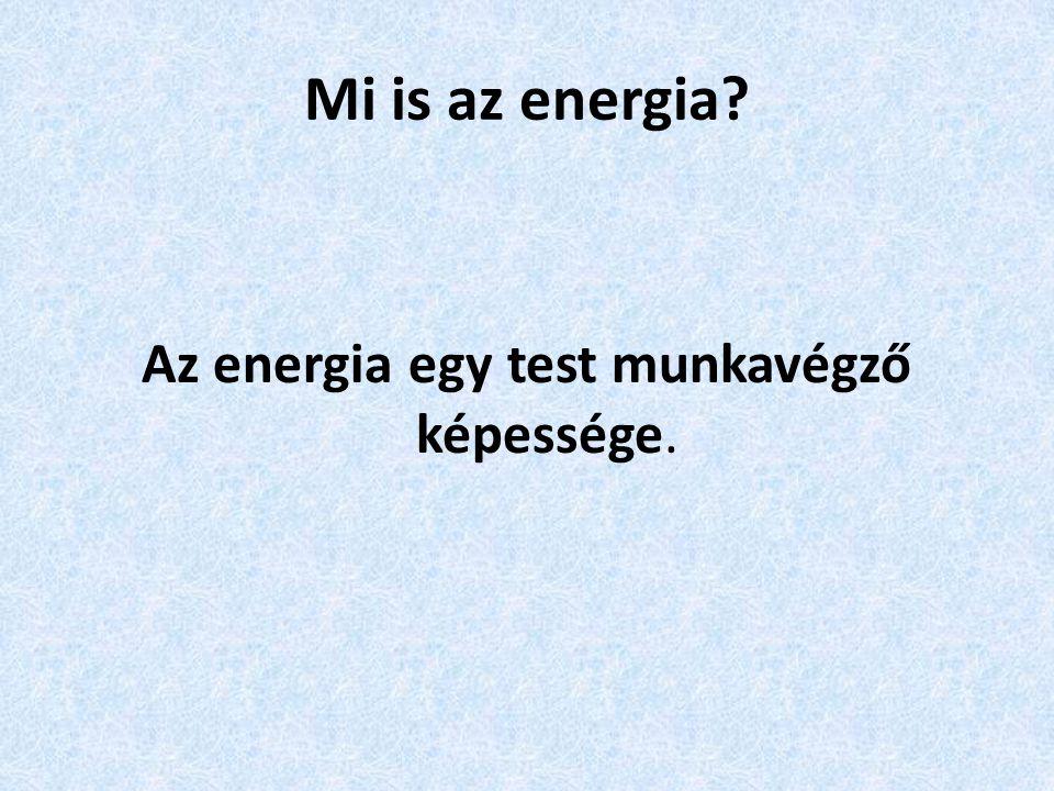 Az energia egy test munkavégző képessége.
