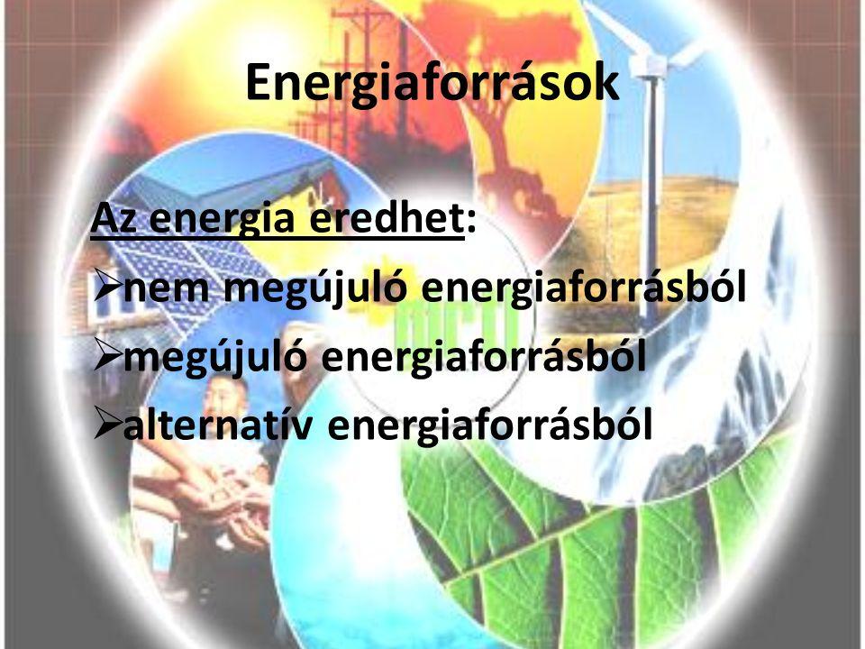 Energiaforrások Az energia eredhet: nem megújuló energiaforrásból