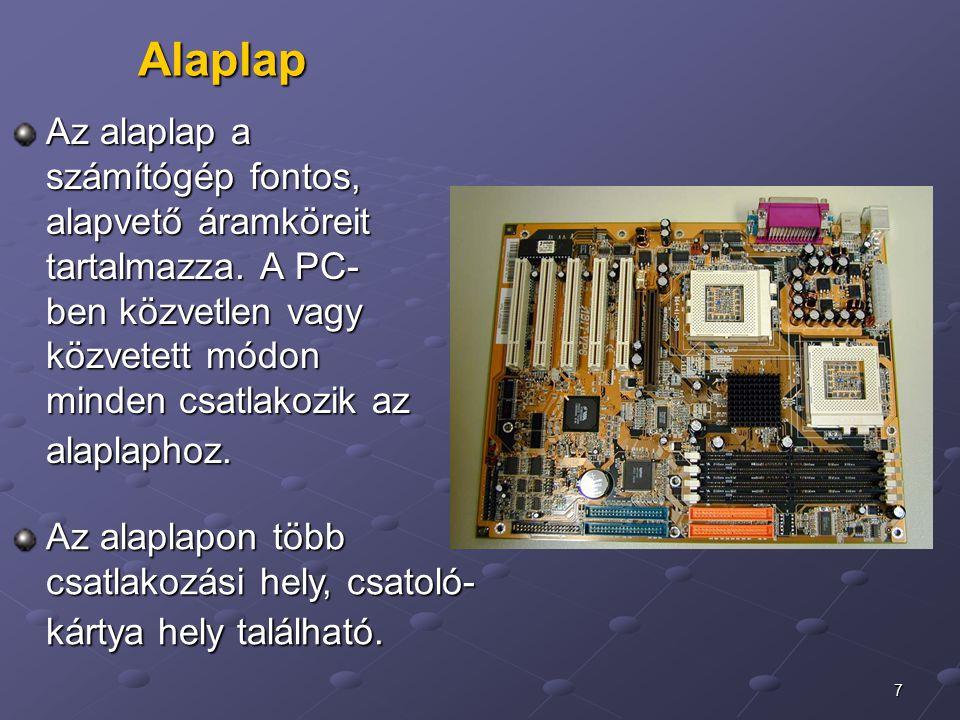 Alaplap Az alaplap a számítógép fontos, alapvető áramköreit tartalmazza. A PC-ben közvetlen vagy közvetett módon minden csatlakozik az alaplaphoz.