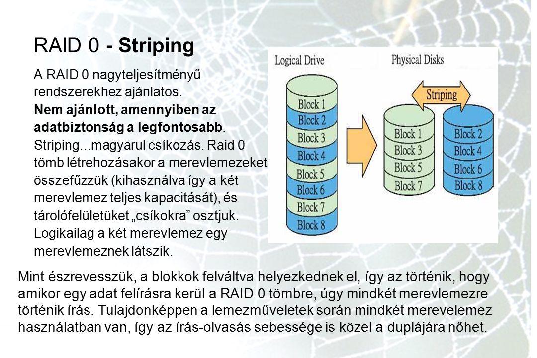 RAID 0 - Striping A RAID 0 nagyteljesítményű rendszerekhez ajánlatos. Nem ajánlott, amennyiben az adatbiztonság a legfontosabb.