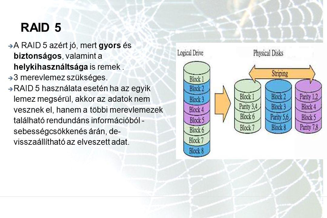 RAID 5 A RAID 5 azért jó, mert gyors és biztonságos, valamint a helykihasználtsága is remek . 3 merevlemez szükséges.