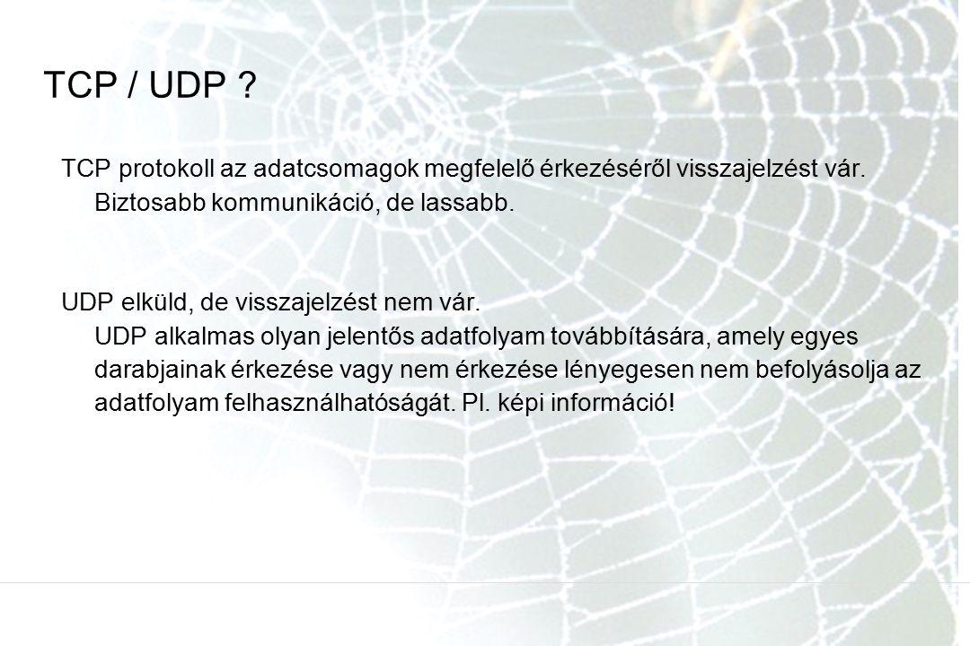 TCP / UDP TCP protokoll az adatcsomagok megfelelő érkezéséről visszajelzést vár. Biztosabb kommunikáció, de lassabb.