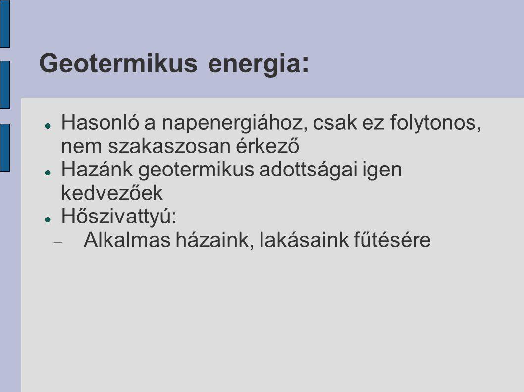 Geotermikus energia: Hasonló a napenergiához, csak ez folytonos, nem szakaszosan érkező. Hazánk geotermikus adottságai igen kedvezőek.