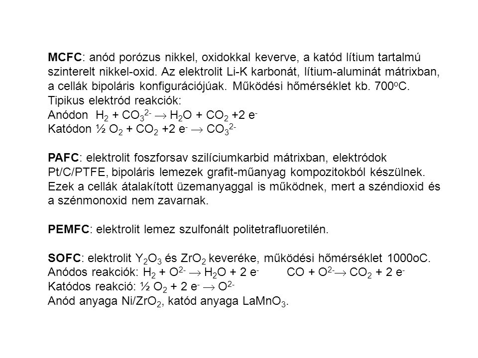 MCFC: anód porózus nikkel, oxidokkal keverve, a katód lítium tartalmú szinterelt nikkel-oxid. Az elektrolit Li-K karbonát, lítium-aluminát mátrixban, a cellák bipoláris konfigurációjúak. Működési hőmérséklet kb. 700oC.