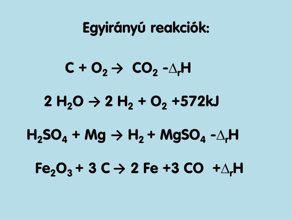 Egyirányú reakciók: C + O2 → CO2 -rH 2 H2O → 2 H2 + O2 +572kJ H2SO4 + Mg → H2 + MgSO4 -rH Fe2O3 + 3 C → 2 Fe +3 CO +rH